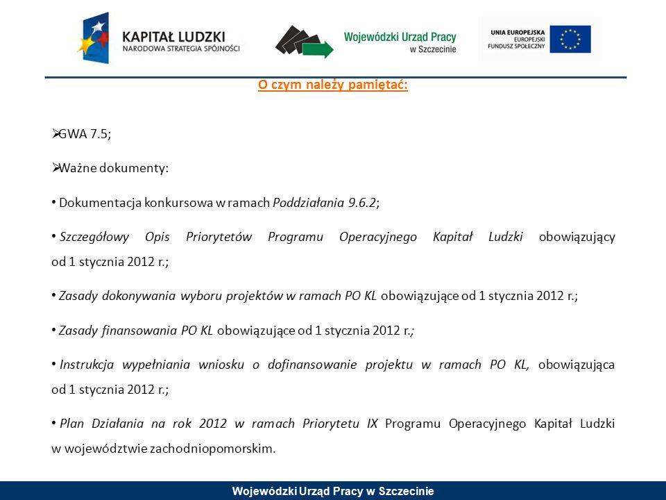 Wojewódzki Urząd Pracy w Szczecinie O czym należy pamiętać:  GWA 7.5;  Ważne dokumenty: Dokumentacja konkursowa w ramach Poddziałania 9.6.2; Szczegółowy Opis Priorytetów Programu Operacyjnego Kapitał Ludzki obowiązujący od 1 stycznia 2012 r.; Zasady dokonywania wyboru projektów w ramach PO KL obowiązujące od 1 stycznia 2012 r.; Zasady finansowania PO KL obowiązujące od 1 stycznia 2012 r.; Instrukcja wypełniania wniosku o dofinansowanie projektu w ramach PO KL, obowiązująca od 1 stycznia 2012 r.; Plan Działania na rok 2012 w ramach Priorytetu IX Programu Operacyjnego Kapitał Ludzki w województwie zachodniopomorskim.