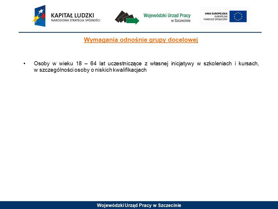 Wojewódzki Urząd Pracy w Szczecinie Wymagania odnośnie grupy docelowej Osoby w wieku 18 – 64 lat uczestniczące z własnej inicjatywy w szkoleniach i kursach, w szczególności osoby o niskich kwalifikacjach