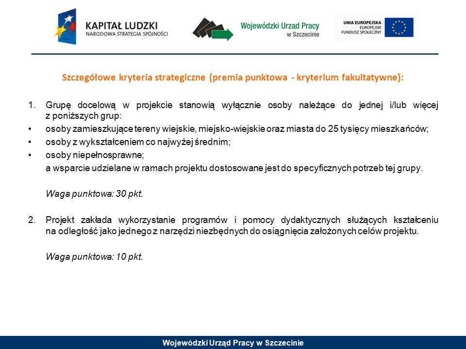 Wojewódzki Urząd Pracy w Szczecinie Szczegółowe kryteria strategiczne (premia punktowa - kryterium fakultatywne): 1.Grupę docelową w projekcie stanowią wyłącznie osoby należące do jednej i/lub więcej z poniższych grup: osoby zamieszkujące tereny wiejskie, miejsko-wiejskie oraz miasta do 25 tysięcy mieszkańców; osoby z wykształceniem co najwyżej średnim; osoby niepełnosprawne; a wsparcie udzielane w ramach projektu dostosowane jest do specyficznych potrzeb tej grupy.