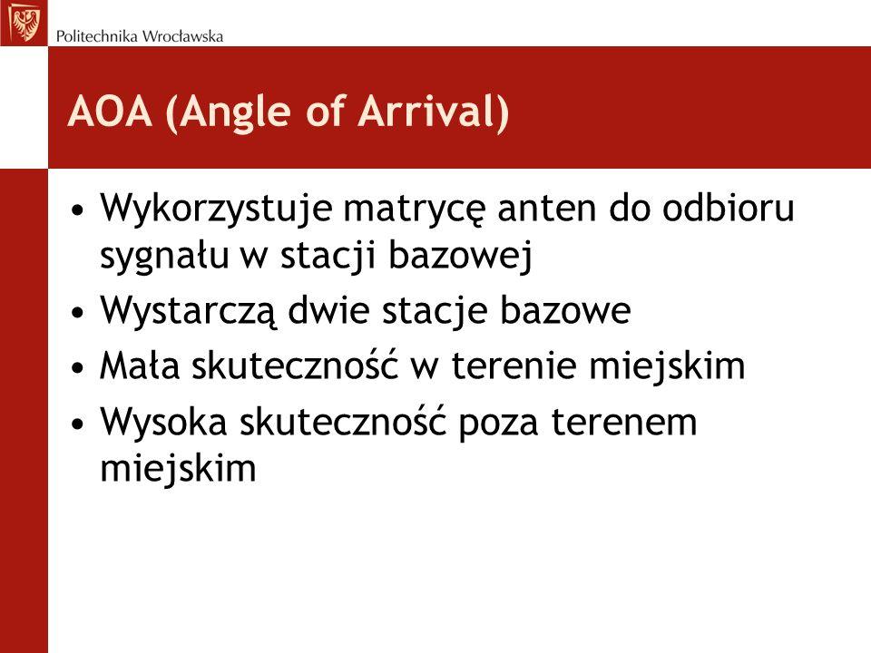 AOA (Angle of Arrival) Wykorzystuje matrycę anten do odbioru sygnału w stacji bazowej Wystarczą dwie stacje bazowe Mała skuteczność w terenie miejskim