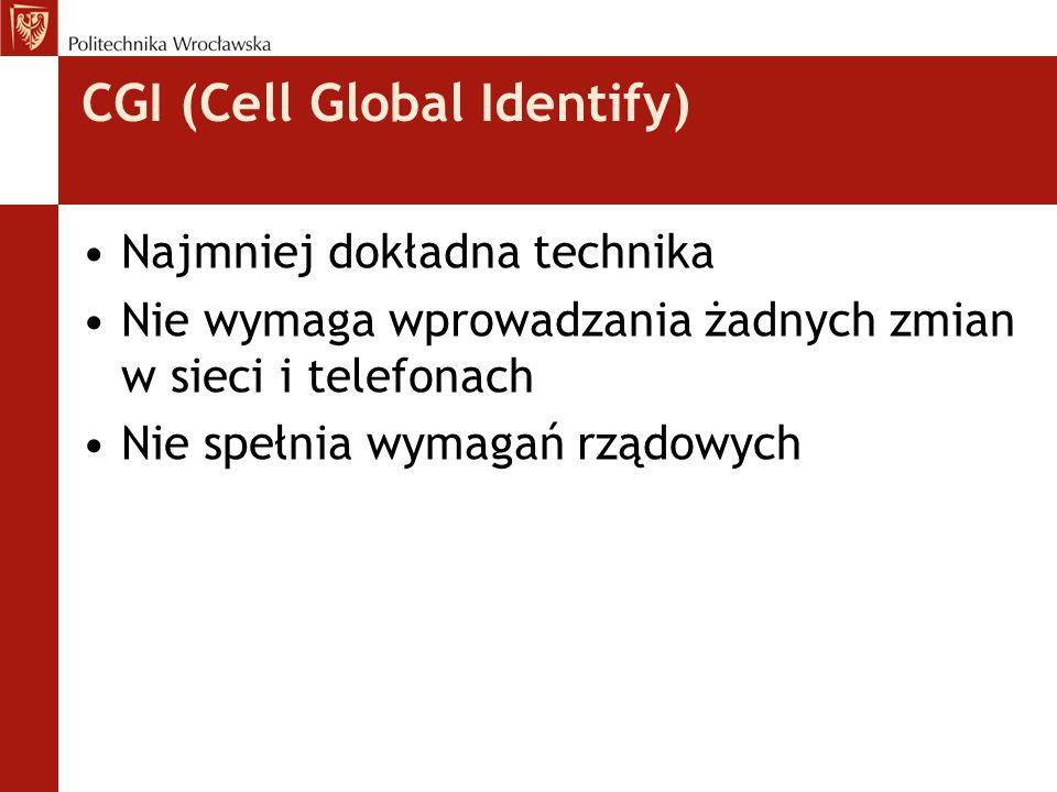 CGI (Cell Global Identify) Najmniej dokładna technika Nie wymaga wprowadzania żadnych zmian w sieci i telefonach Nie spełnia wymagań rządowych
