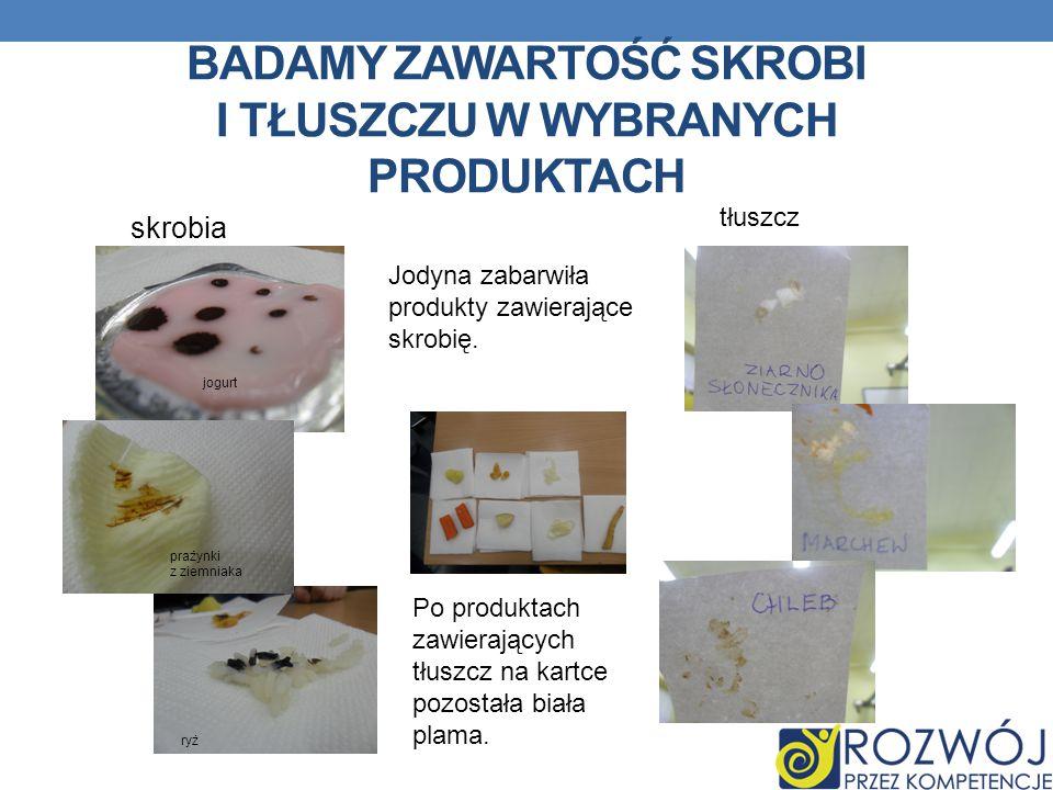 BADAMY ZAWARTOŚĆ SKROBI I TŁUSZCZU W WYBRANYCH PRODUKTACH ryż prażynki z ziemniaka jogurt skrobia tłuszcz Jodyna zabarwiła produkty zawierające skrobi