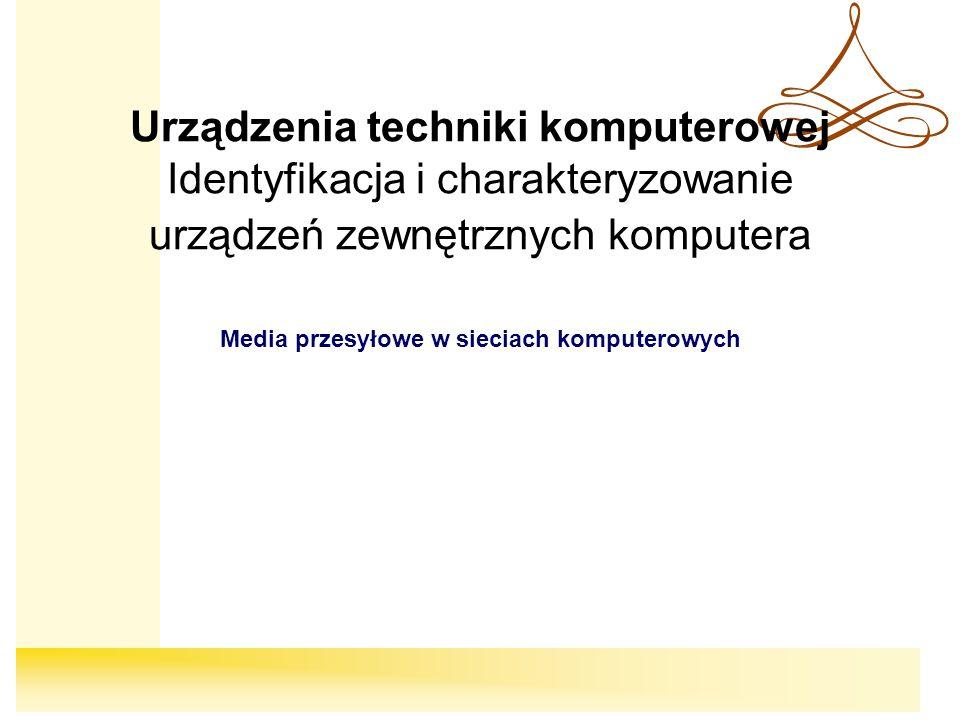 Urządzenia techniki komputerowej Identyfikacja i charakteryzowanie urządzeń zewnętrznych komputera Media przesyłowe w sieciach komputerowych