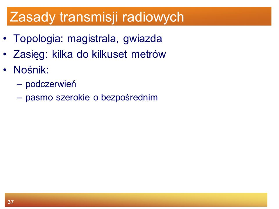 37 Zasady transmisji radiowych Topologia: magistrala, gwiazda Zasięg: kilka do kilkuset metrów Nośnik: –podczerwień –pasmo szerokie o bezpośrednim