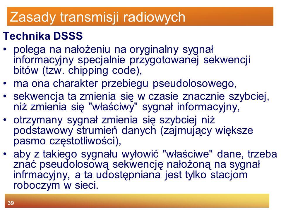 39 Zasady transmisji radiowych Technika DSSS polega na nałożeniu na oryginalny sygnał informacyjny specjalnie przygotowanej sekwencji bitów (tzw. chip