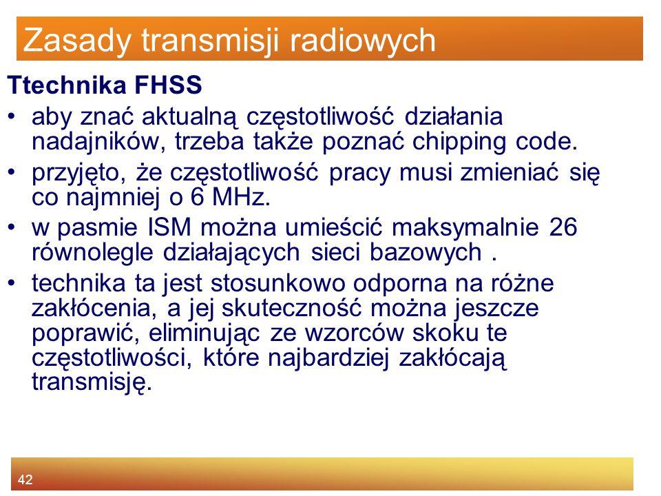42 Zasady transmisji radiowych Ttechnika FHSS aby znać aktualną częstotliwość działania nadajników, trzeba także poznać chipping code. przyjęto, że cz