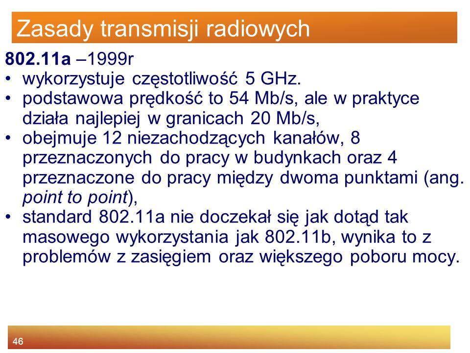 46 Zasady transmisji radiowych 802.11a –1999r wykorzystuje częstotliwość 5 GHz. podstawowa prędkość to 54 Mb/s, ale w praktyce działa najlepiej w gran