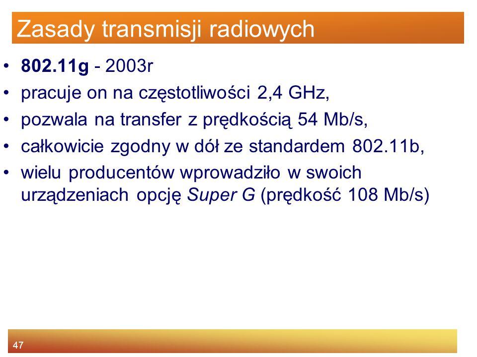 47 Zasady transmisji radiowych 802.11g - 2003r pracuje on na częstotliwości 2,4 GHz, pozwala na transfer z prędkością 54 Mb/s, całkowicie zgodny w dół