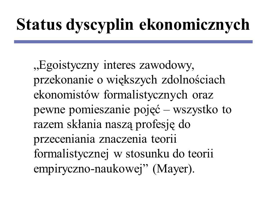 """Status dyscyplin ekonomicznych """"Egoistyczny interes zawodowy, przekonanie o większych zdolnościach ekonomistów formalistycznych oraz pewne pomieszanie pojęć – wszystko to razem skłania naszą profesję do przeceniania znaczenia teorii formalistycznej w stosunku do teorii empiryczno-naukowej (Mayer)."""