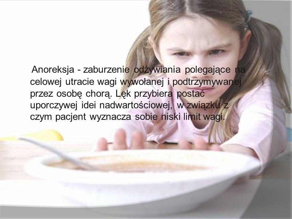 Anoreksja - zaburzenie odżywiania polegające na celowej utracie wagi wywołanej i podtrzymywanej przez osobę chorą.