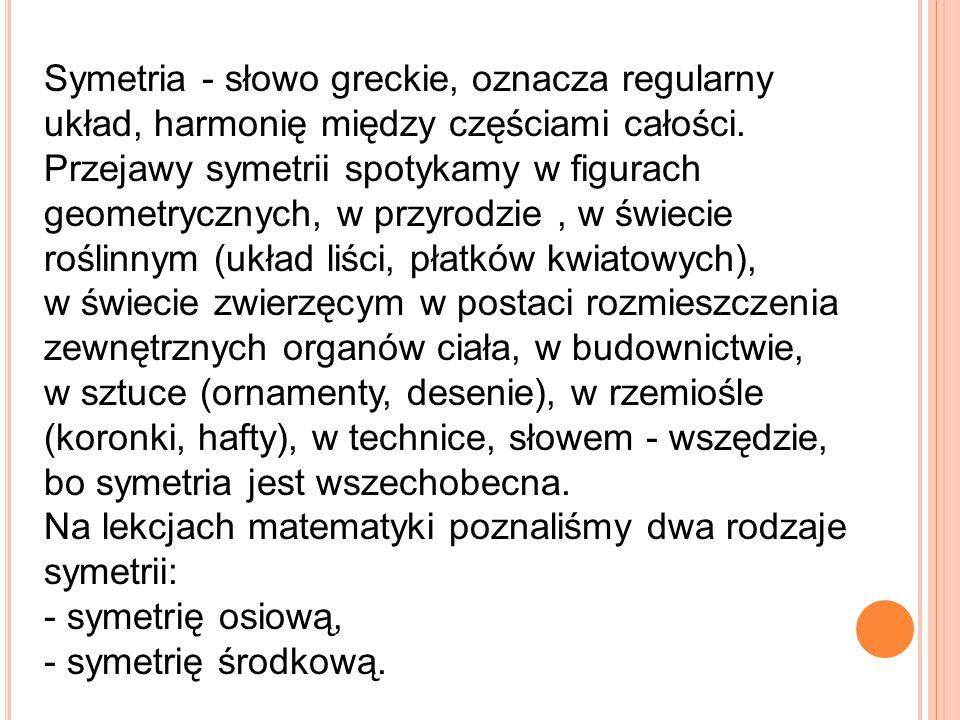 Symetria - słowo greckie, oznacza regularny układ, harmonię między częściami całości. Przejawy symetrii spotykamy w figurach geometrycznych, w przyrod