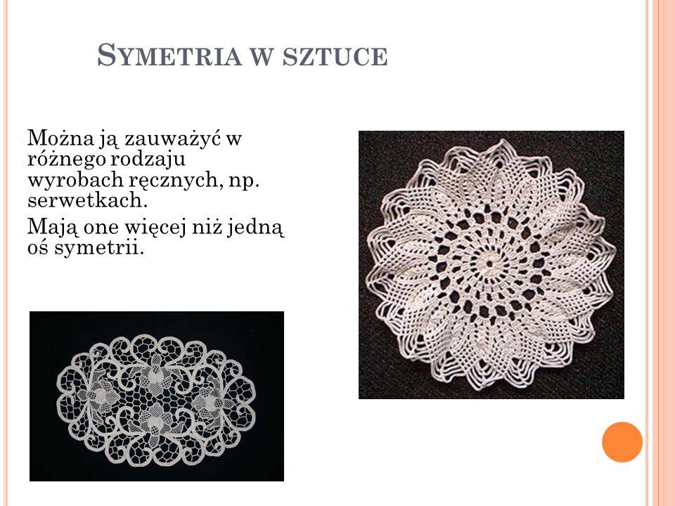 S YMETRIA W SZTUCE Można ją zauważyć w różnego rodzaju wyrobach ręcznych, np. serwetkach. Mają one więcej niż jedną oś symetrii.