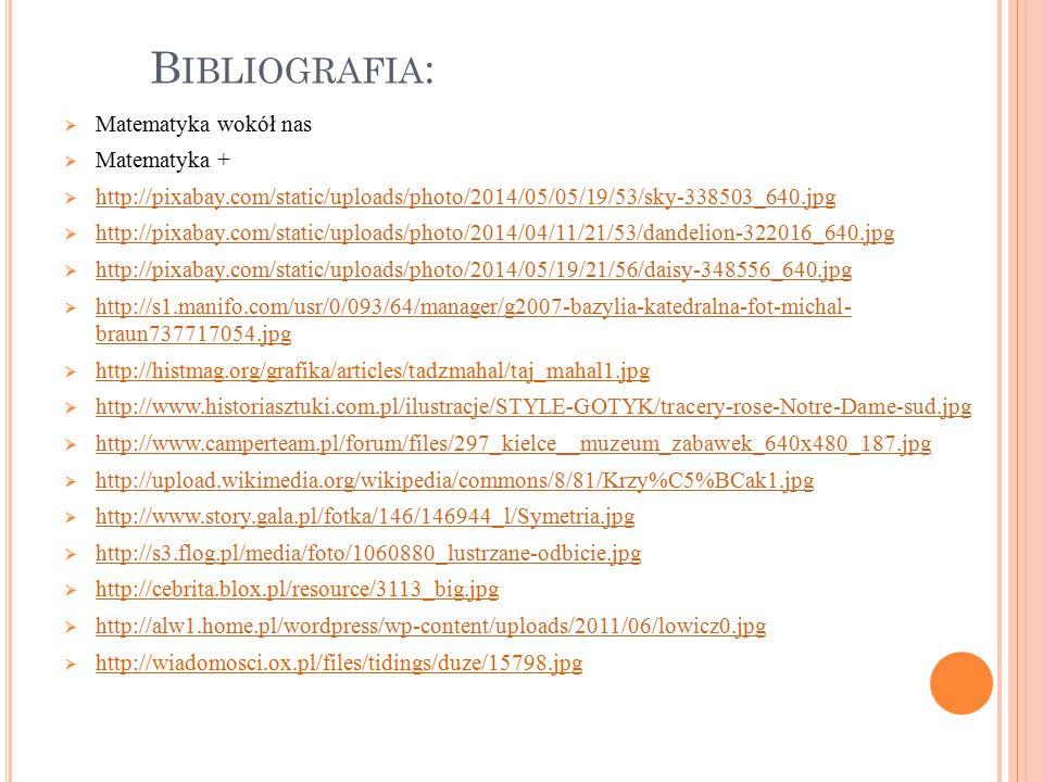 B IBLIOGRAFIA :  Matematyka wokół nas  Matematyka +  http://pixabay.com/static/uploads/photo/2014/05/05/19/53/sky-338503_640.jpg http://pixabay.com