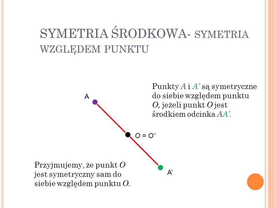 SYMETRIA ŚRODKOWA- SYMETRIA WZGLĘDEM PUNKTU Punkty A i A' są symetryczne do siebie względem punktu O, jeżeli punkt O jest środkiem odcinka AA'. Przyjm
