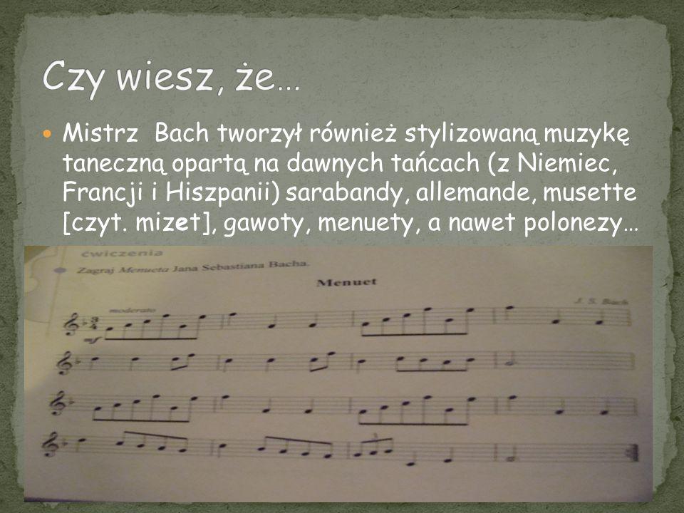 Mistrz Bach tworzył również stylizowaną muzykę taneczną opartą na dawnych tańcach (z Niemiec, Francji i Hiszpanii) sarabandy, allemande, musette [czyt
