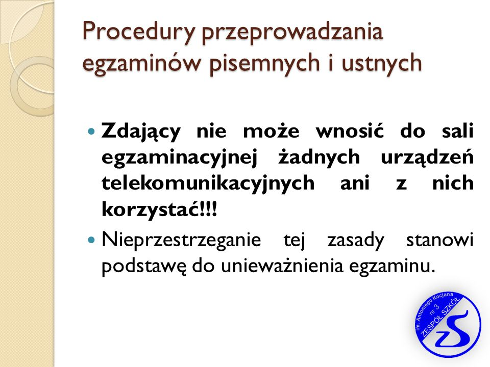 Procedury przeprowadzania egzaminów pisemnych i ustnych Zdający nie może wnosić do sali egzaminacyjnej żadnych urządzeń telekomunikacyjnych ani z nich
