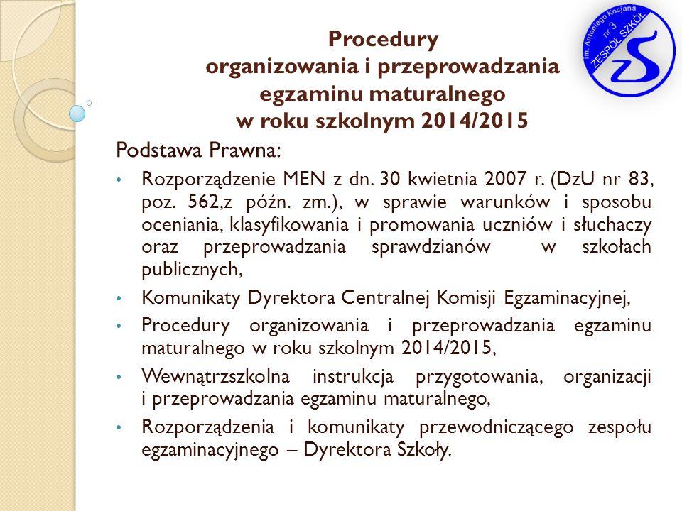Procedury organizowania i przeprowadzania egzaminu maturalnego w roku szkolnym 2014/2015 Podstawa Prawna: Rozporządzenie MEN z dn. 30 kwietnia 2007 r.