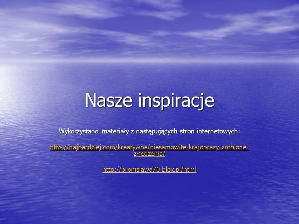 Nasze inspiracje Wykorzystano materiały z następujących stron internetowych: http://najbardziej.com/kreatywne/niesamowite-krajobrazy-zrobione- z-jedze