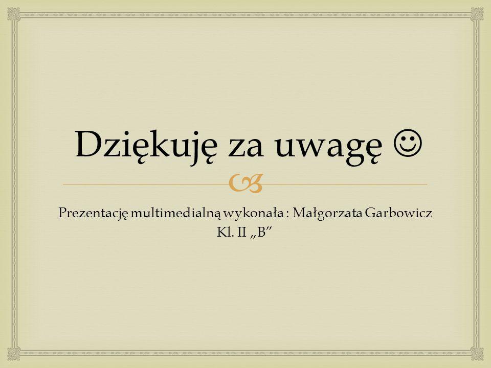 """ Dziękuję za uwagę Prezentację multimedialną wykonała : Małgorzata Garbowicz Kl. II """"B"""""""