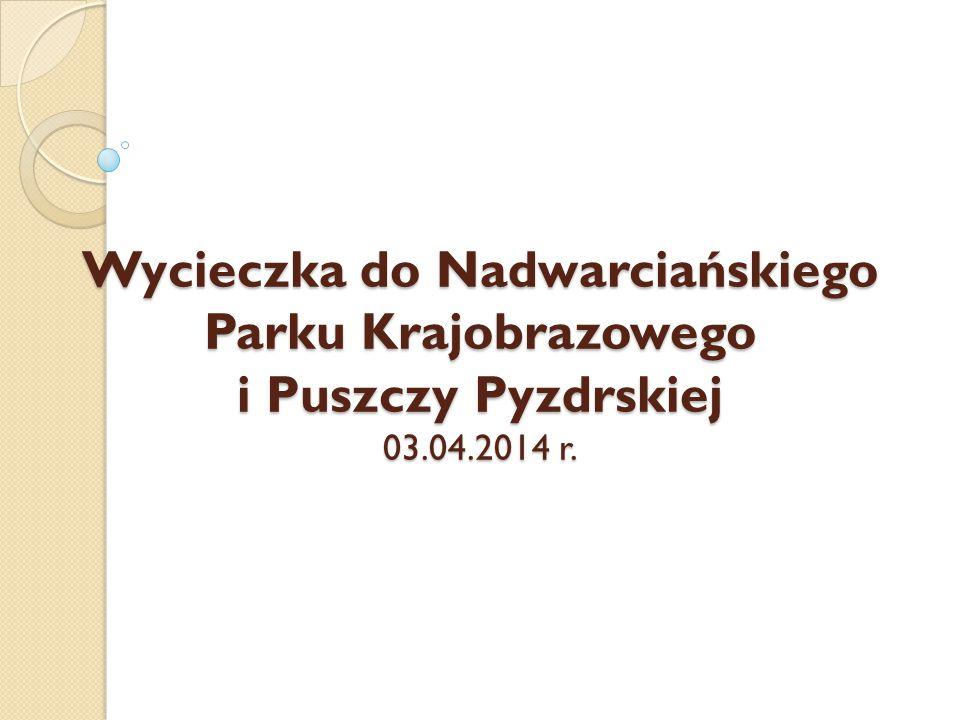 Wycieczka do Nadwarciańskiego Parku Krajobrazowego i Puszczy Pyzdrskiej 03.04.2014 r.