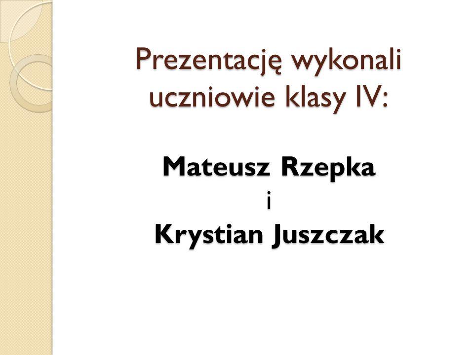 Prezentację wykonali uczniowie klasy IV: Mateusz Rzepka i Krystian Juszczak