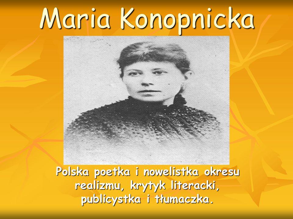 Maria Konopnicka Polska poetka i nowelistka okresu realizmu, krytyk literacki, publicystka i tłumaczka.