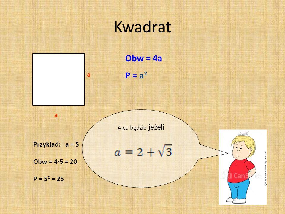 Kwadrat a a Obw = 4a P = a 2 Przykład: a = 5 Obw = 4  5 = 20 P = 5 2 = 25 A co będzie jeżeli