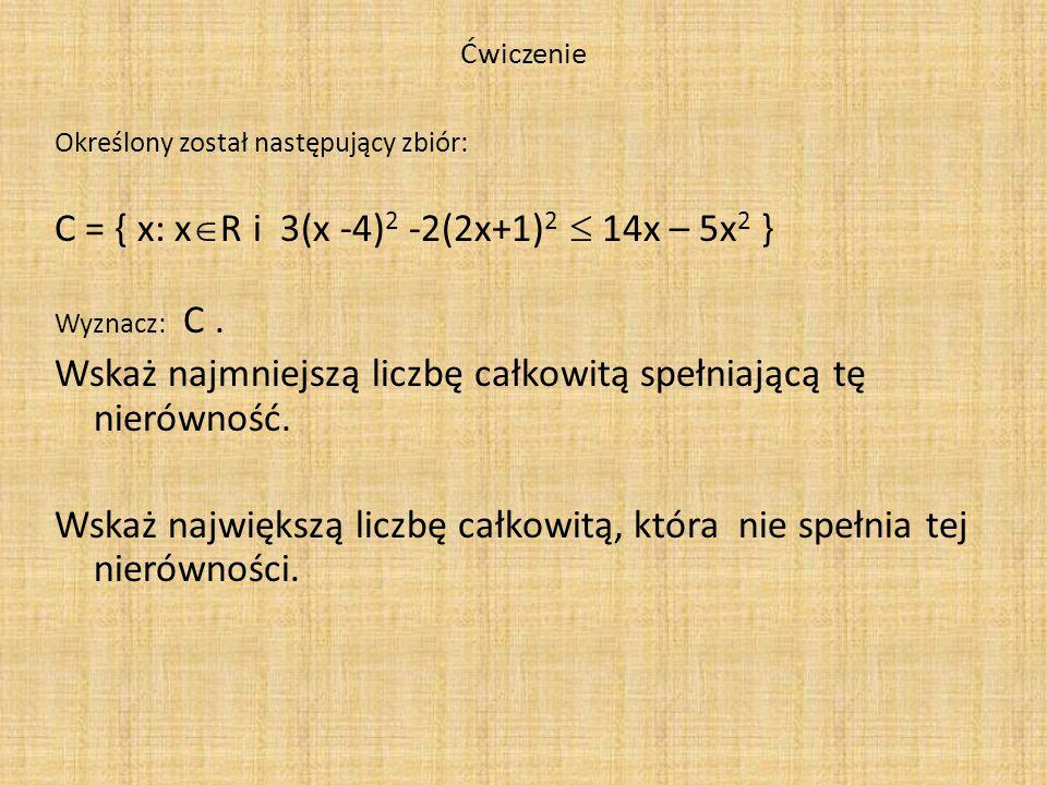 Ćwiczenie Określony został następujący zbiór: C = { x: x  R i 3(x -4) 2 -2(2x+1) 2  14x – 5x 2 } Wyznacz: C. Wskaż najmniejszą liczbę całkowitą speł