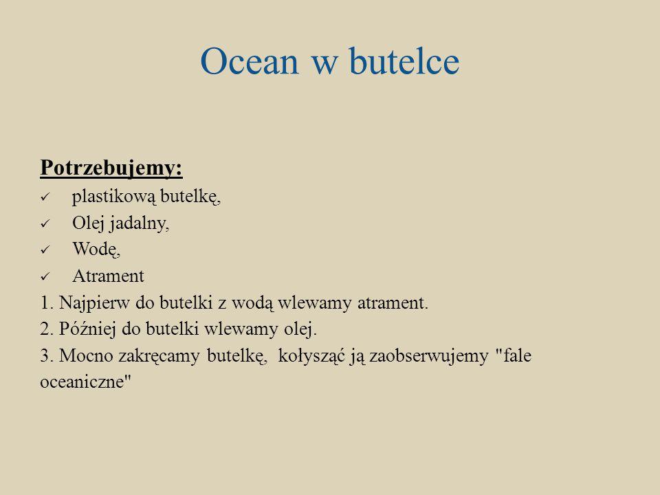 Ocean w butelce Potrzebujemy: plastikową butelkę, Olej jadalny, Wodę, Atrament 1. Najpierw do butelki z wodą wlewamy atrament. 2. Później do butelki w