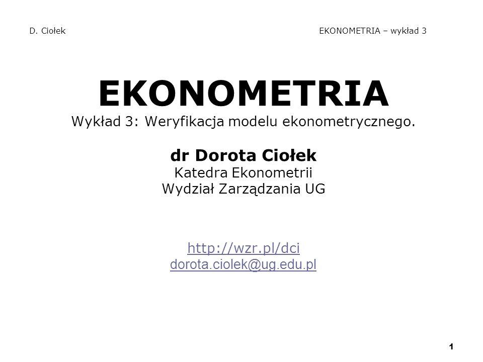 1 D. Ciołek EKONOMETRIA – wykład 3 EKONOMETRIA Wykład 3: Weryfikacja modelu ekonometrycznego. dr Dorota Ciołek Katedra Ekonometrii Wydział Zarządzania