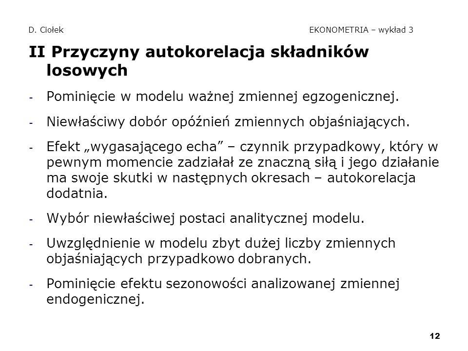 12 D. Ciołek EKONOMETRIA – wykład 3 II Przyczyny autokorelacja składników losowych - Pominięcie w modelu ważnej zmiennej egzogenicznej. - Niewłaściwy