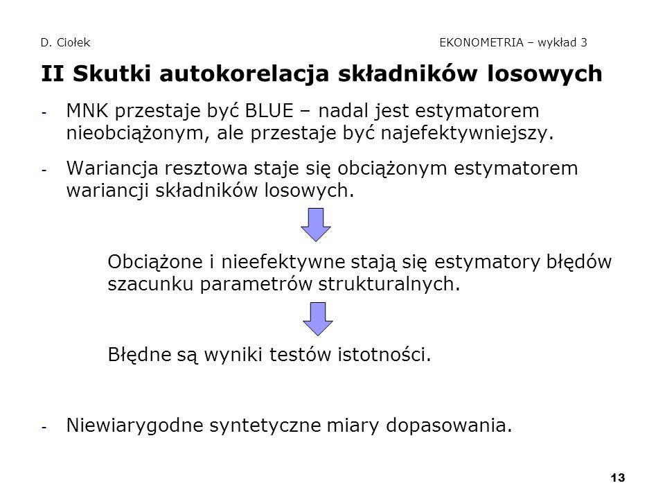 13 D. Ciołek EKONOMETRIA – wykład 3 II Skutki autokorelacja składników losowych - MNK przestaje być BLUE – nadal jest estymatorem nieobciążonym, ale p