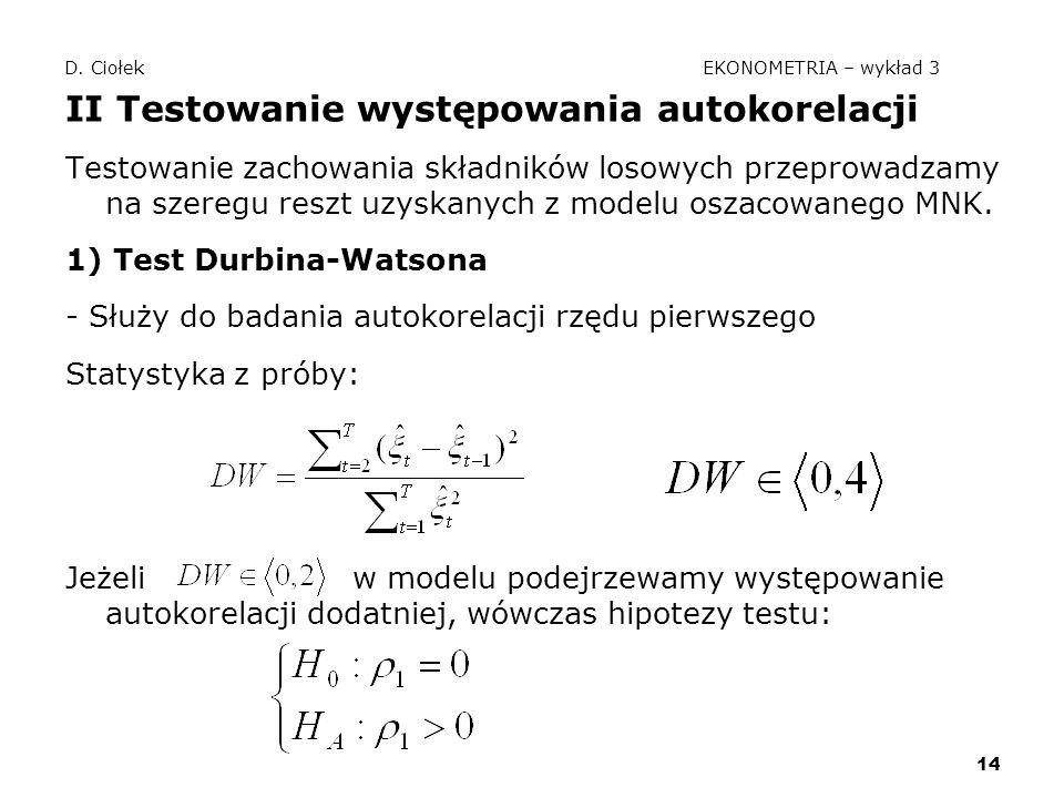 14 D. Ciołek EKONOMETRIA – wykład 3 II Testowanie występowania autokorelacji Testowanie zachowania składników losowych przeprowadzamy na szeregu reszt