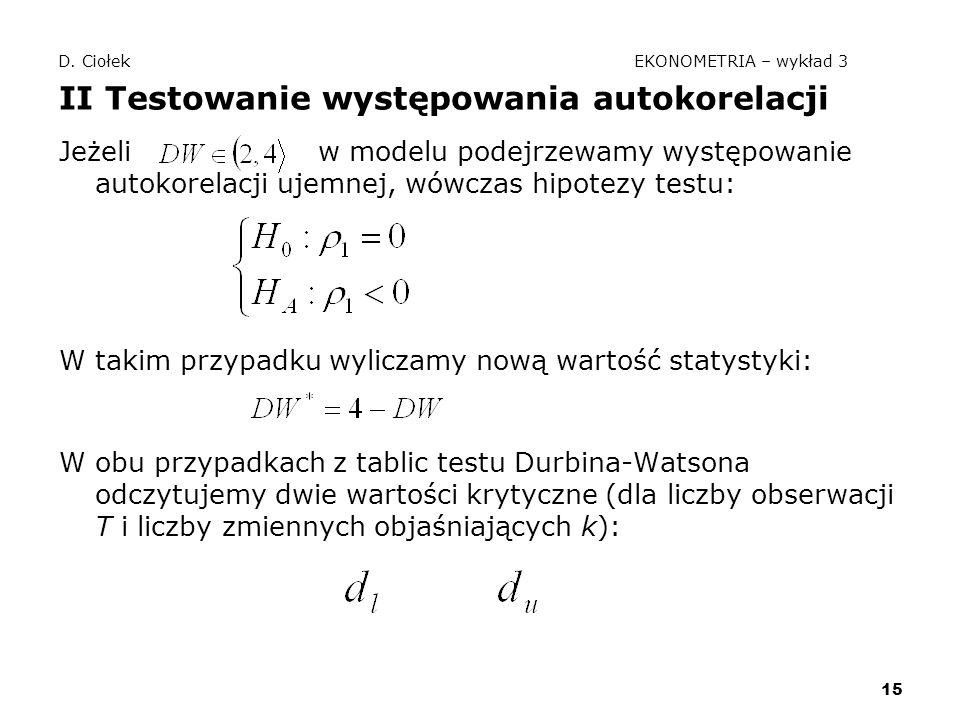 15 D. Ciołek EKONOMETRIA – wykład 3 II Testowanie występowania autokorelacji Jeżeli w modelu podejrzewamy występowanie autokorelacji ujemnej, wówczas
