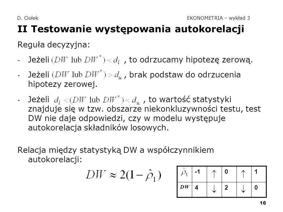 16 D. Ciołek EKONOMETRIA – wykład 3 II Testowanie występowania autokorelacji Reguła decyzyjna: - Jeżeli, to odrzucamy hipotezę zerową. - Jeżeli, brak