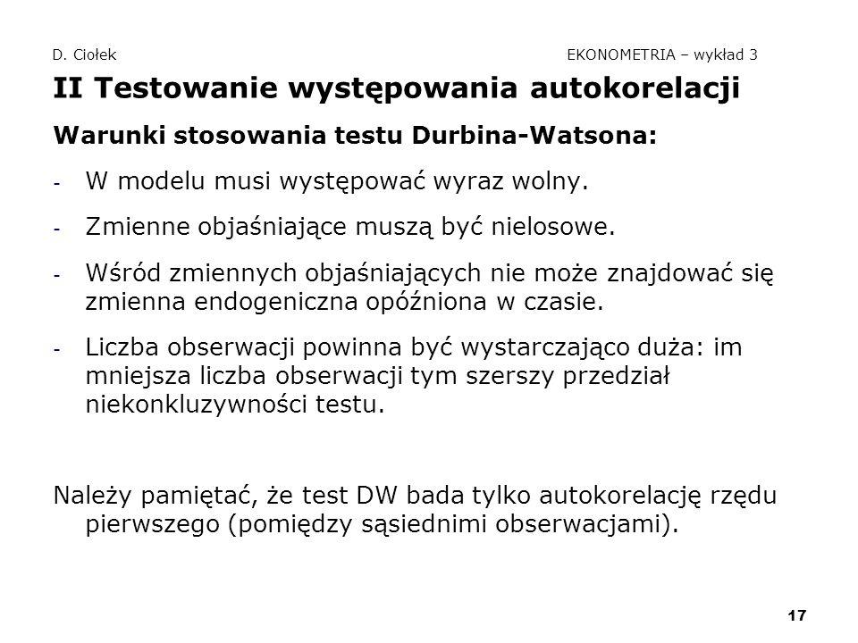 17 D. Ciołek EKONOMETRIA – wykład 3 II Testowanie występowania autokorelacji Warunki stosowania testu Durbina-Watsona: - W modelu musi występować wyra