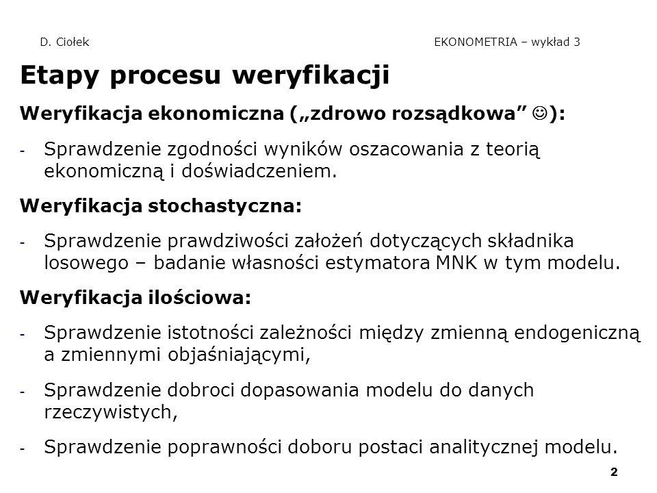 """2 D. Ciołek EKONOMETRIA – wykład 3 Etapy procesu weryfikacji Weryfikacja ekonomiczna (""""zdrowo rozsądkowa"""" ): - Sprawdzenie zgodności wyników oszacowan"""