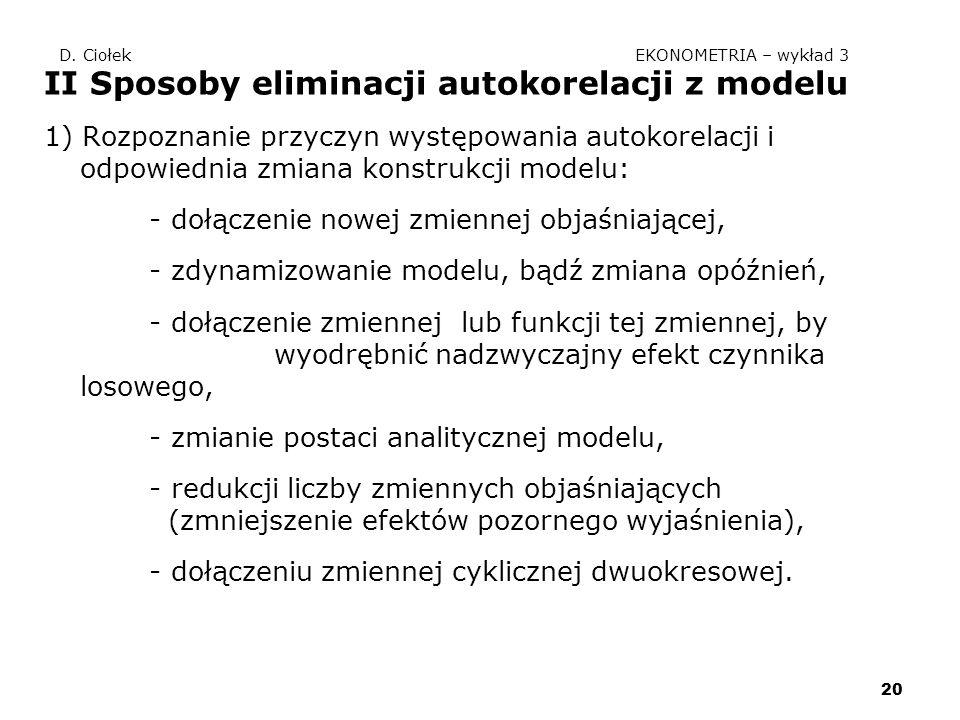 20 D. Ciołek EKONOMETRIA – wykład 3 II Sposoby eliminacji autokorelacji z modelu 1) Rozpoznanie przyczyn występowania autokorelacji i odpowiednia zmia