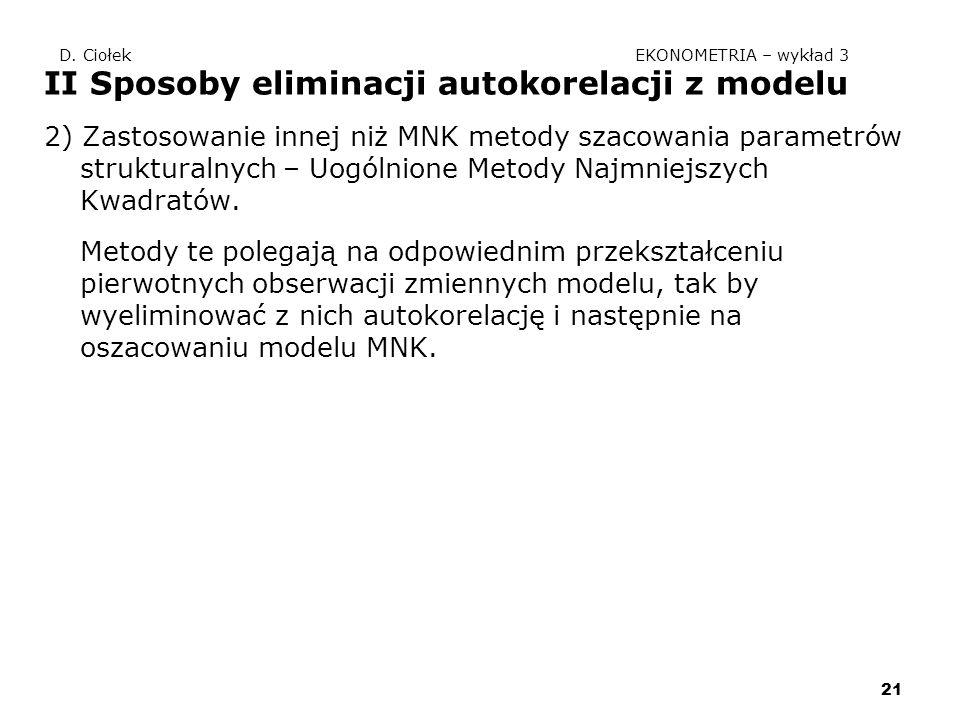 21 D. Ciołek EKONOMETRIA – wykład 3 II Sposoby eliminacji autokorelacji z modelu 2) Zastosowanie innej niż MNK metody szacowania parametrów struktural