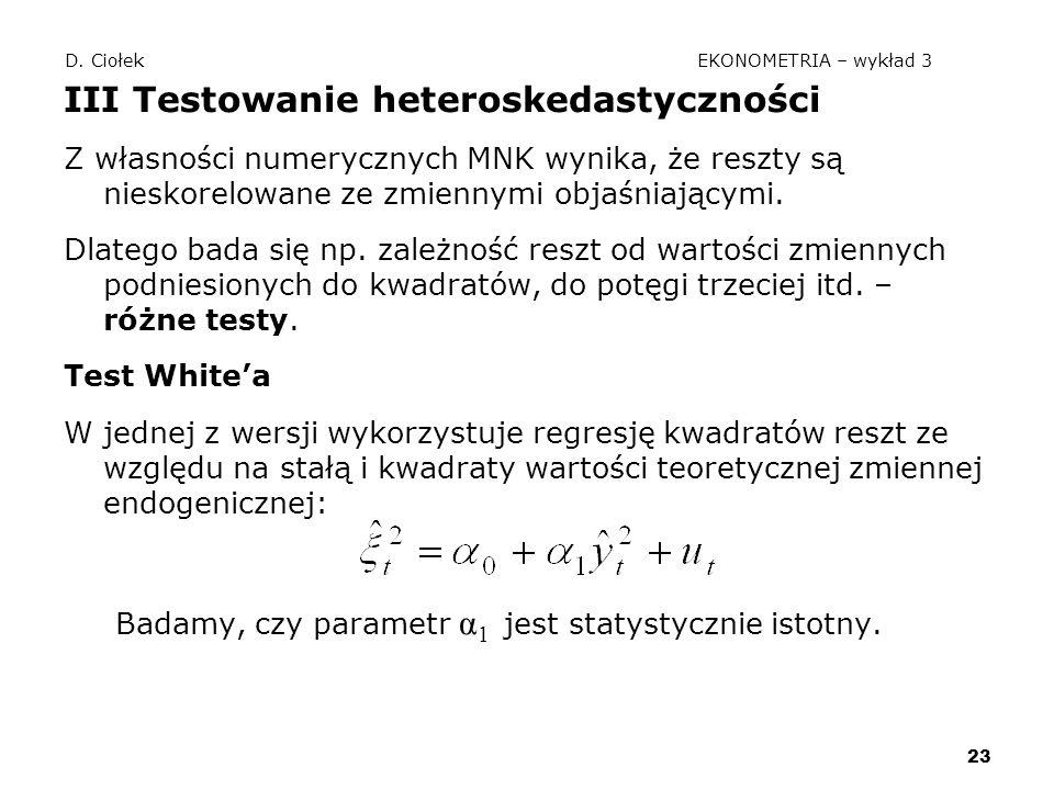 23 D. Ciołek EKONOMETRIA – wykład 3 III Testowanie heteroskedastyczności Z własności numerycznych MNK wynika, że reszty są nieskorelowane ze zmiennymi