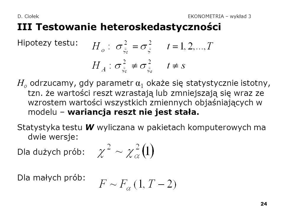 24 D. Ciołek EKONOMETRIA – wykład 3 III Testowanie heteroskedastyczności Hipotezy testu: H o odrzucamy, gdy parametr α 1 okaże się statystycznie istot