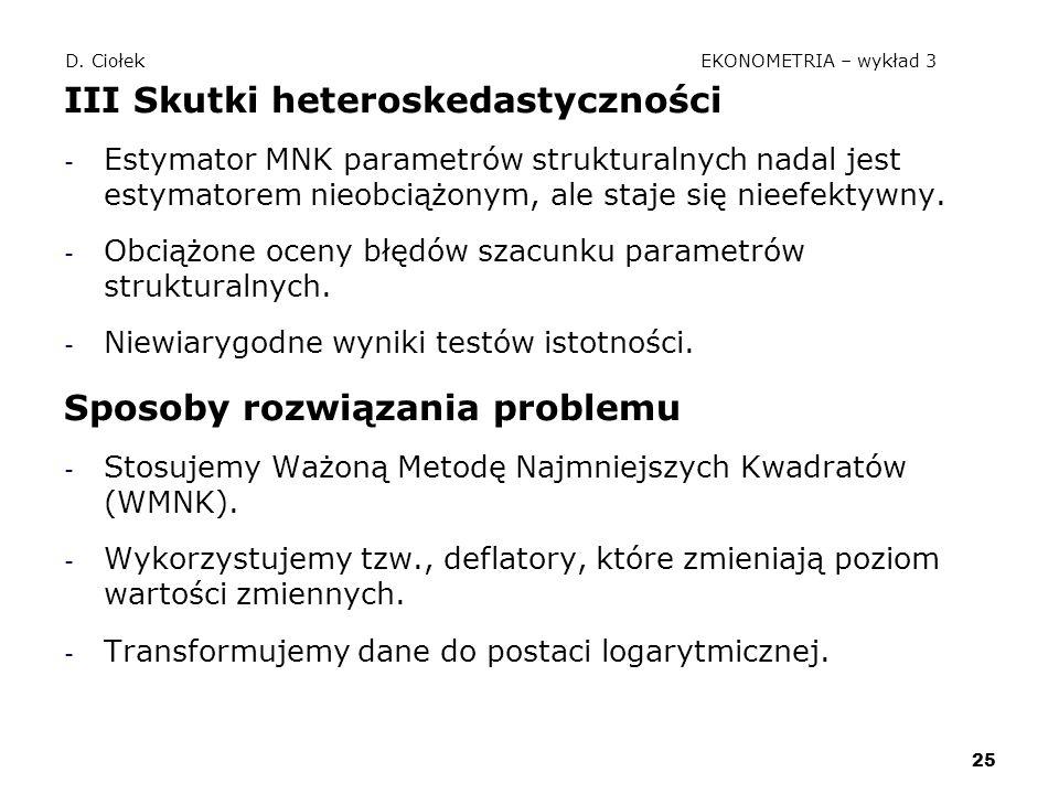 25 D. Ciołek EKONOMETRIA – wykład 3 III Skutki heteroskedastyczności - Estymator MNK parametrów strukturalnych nadal jest estymatorem nieobciążonym, a