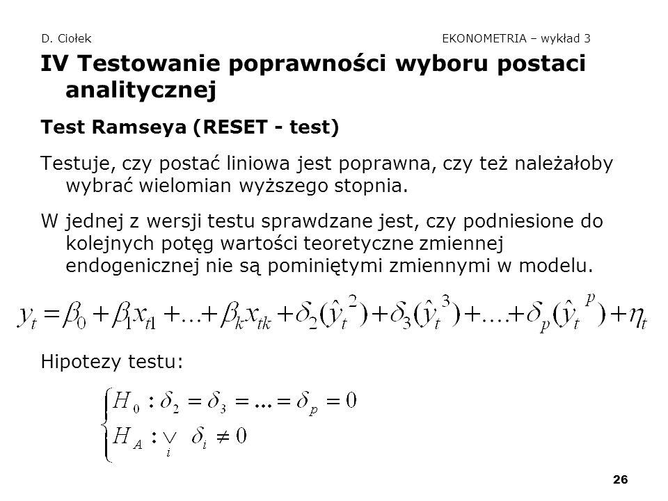 26 D. Ciołek EKONOMETRIA – wykład 3 IV Testowanie poprawności wyboru postaci analitycznej Test Ramseya (RESET - test) Testuje, czy postać liniowa jest