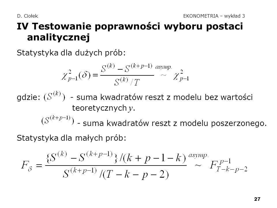 27 D. Ciołek EKONOMETRIA – wykład 3 IV Testowanie poprawności wyboru postaci analitycznej Statystyka dla dużych prób: gdzie: - suma kwadratów reszt z