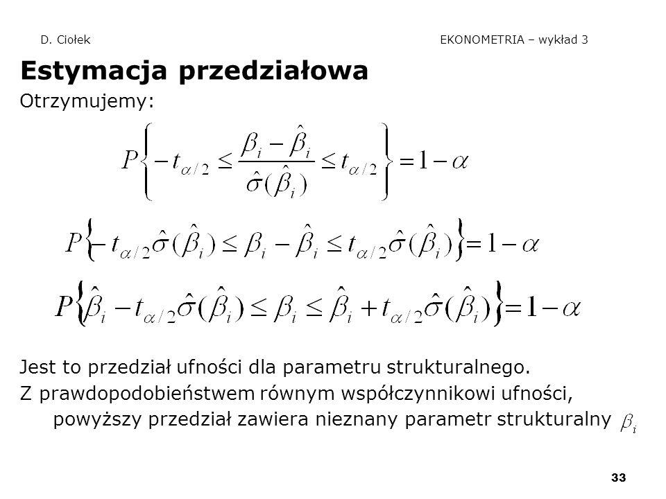 33 D. Ciołek EKONOMETRIA – wykład 3 Estymacja przedziałowa Otrzymujemy: Jest to przedział ufności dla parametru strukturalnego. Z prawdopodobieństwem