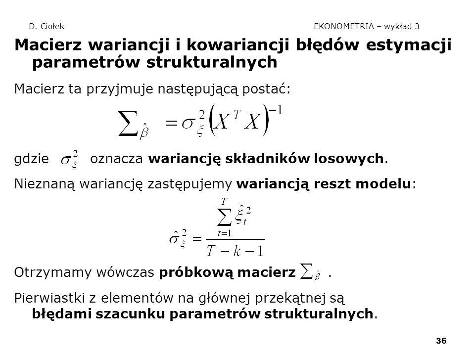36 D. Ciołek EKONOMETRIA – wykład 3 Macierz wariancji i kowariancji błędów estymacji parametrów strukturalnych Macierz ta przyjmuje następującą postać