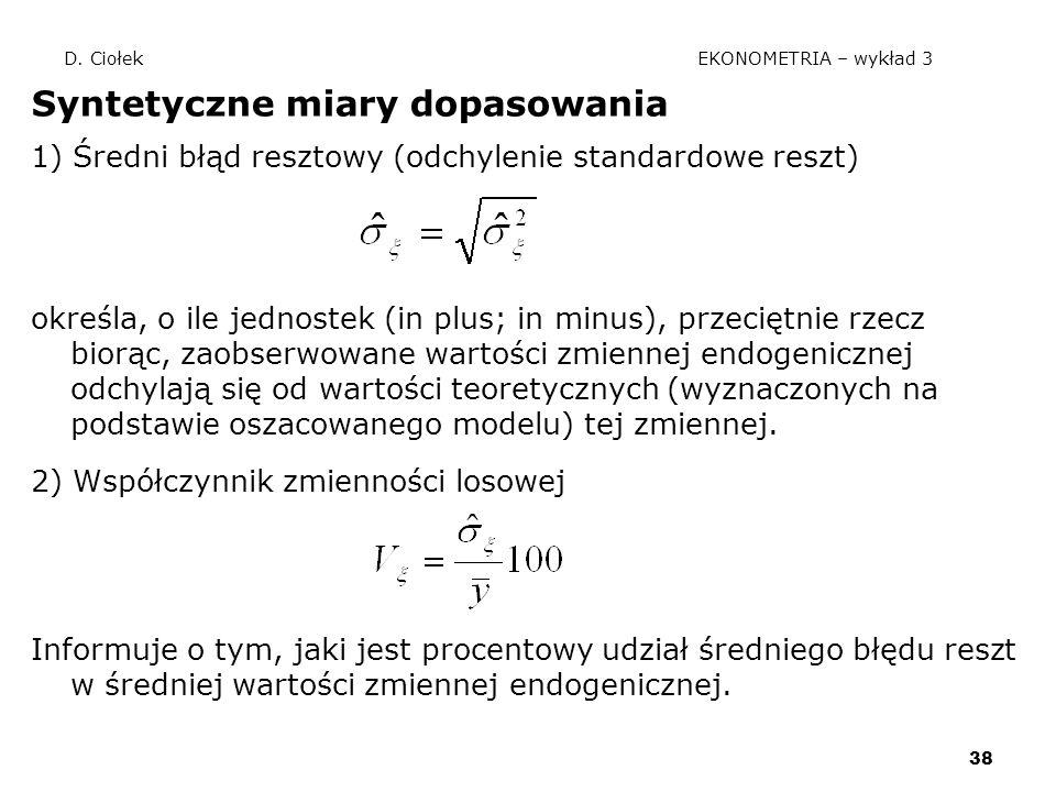 38 D. Ciołek EKONOMETRIA – wykład 3 Syntetyczne miary dopasowania 1) Średni błąd resztowy (odchylenie standardowe reszt) określa, o ile jednostek (in
