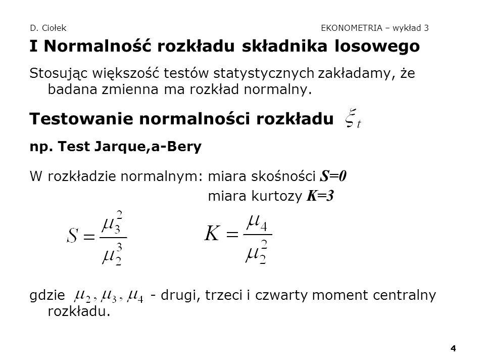 4 D. Ciołek EKONOMETRIA – wykład 3 I Normalność rozkładu składnika losowego Stosując większość testów statystycznych zakładamy, że badana zmienna ma r