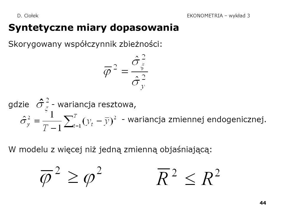 44 D. Ciołek EKONOMETRIA – wykład 3 Syntetyczne miary dopasowania Skorygowany współczynnik zbieżności: gdzie - wariancja resztowa, - wariancja zmienne
