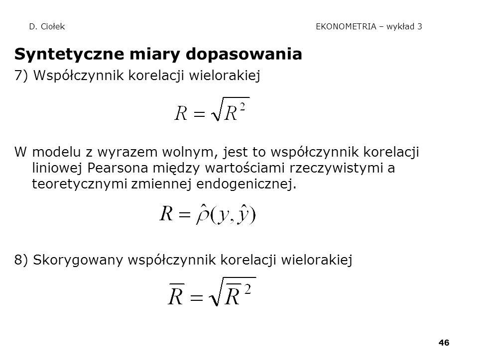 46 D. Ciołek EKONOMETRIA – wykład 3 Syntetyczne miary dopasowania 7) Współczynnik korelacji wielorakiej W modelu z wyrazem wolnym, jest to współczynni